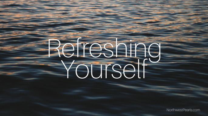 Northwest Pearls: Refreshing Yourself